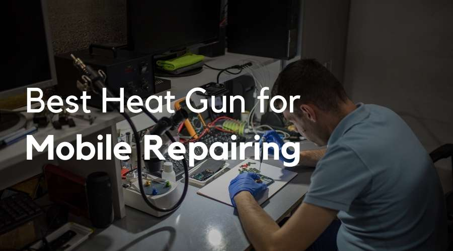 5 Best Heat Guns for Mobile Repairing