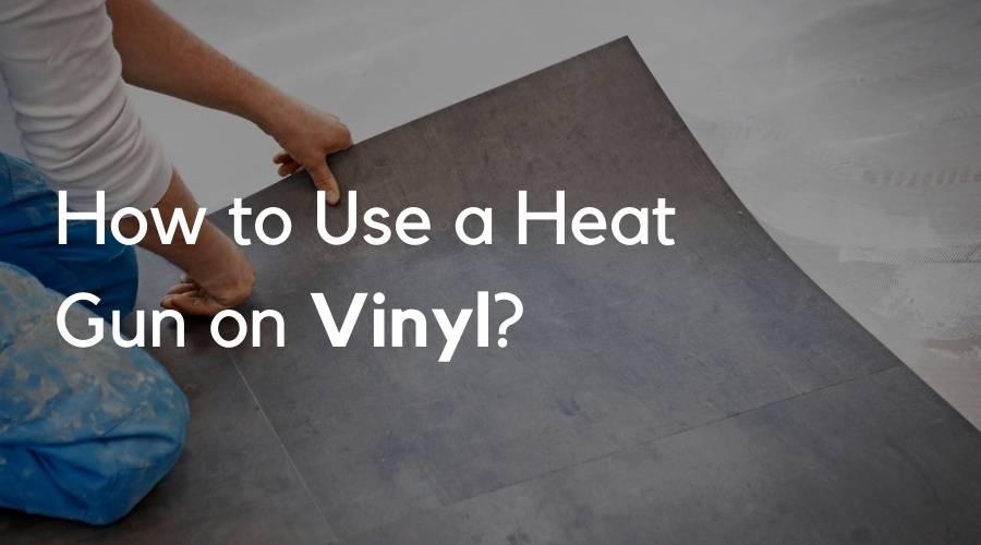 How to Use a Heat Gun on Vinyl?