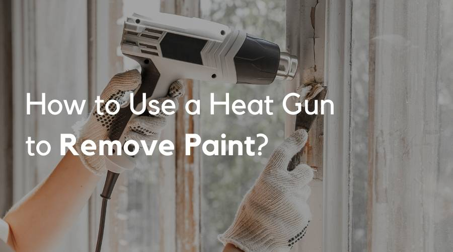 How to Use a Heat Gun to Remove Paint?