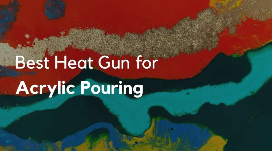 7 Best Heat Gun for Acrylic Pouring