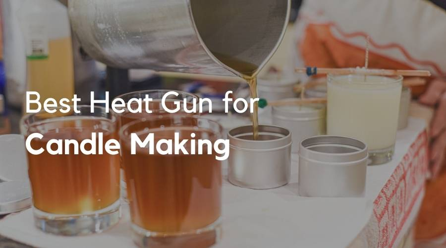 5 Best Heat Gun for Candle Making