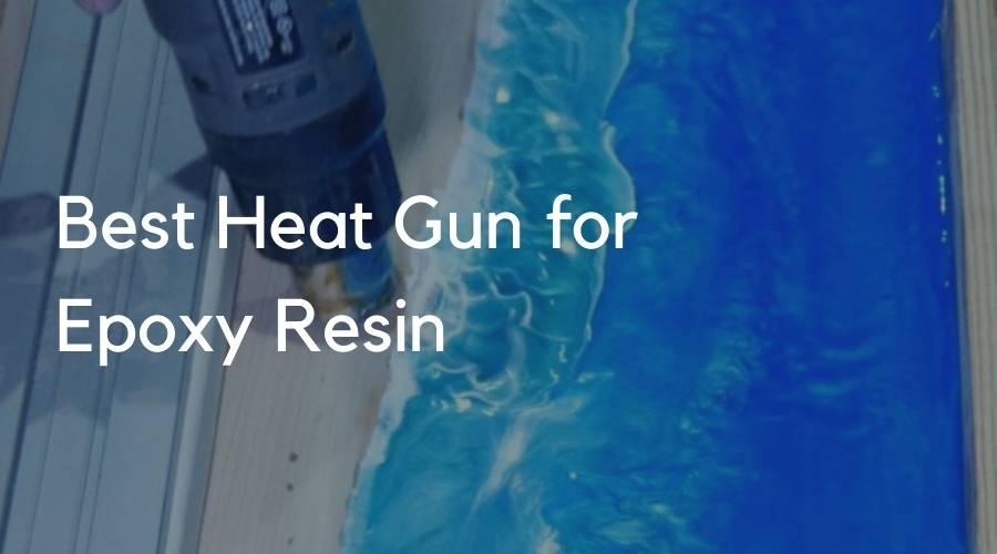 7 Best Heat Gun for Epoxy Resin