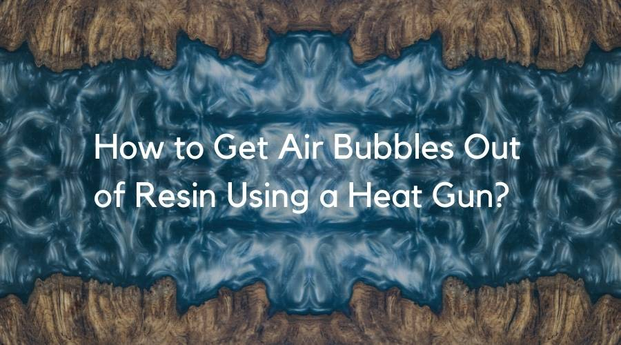 How to use a heat gun on epoxy resin?, How to Get Air Bubbles Out of Resin Using a Heat Gun?